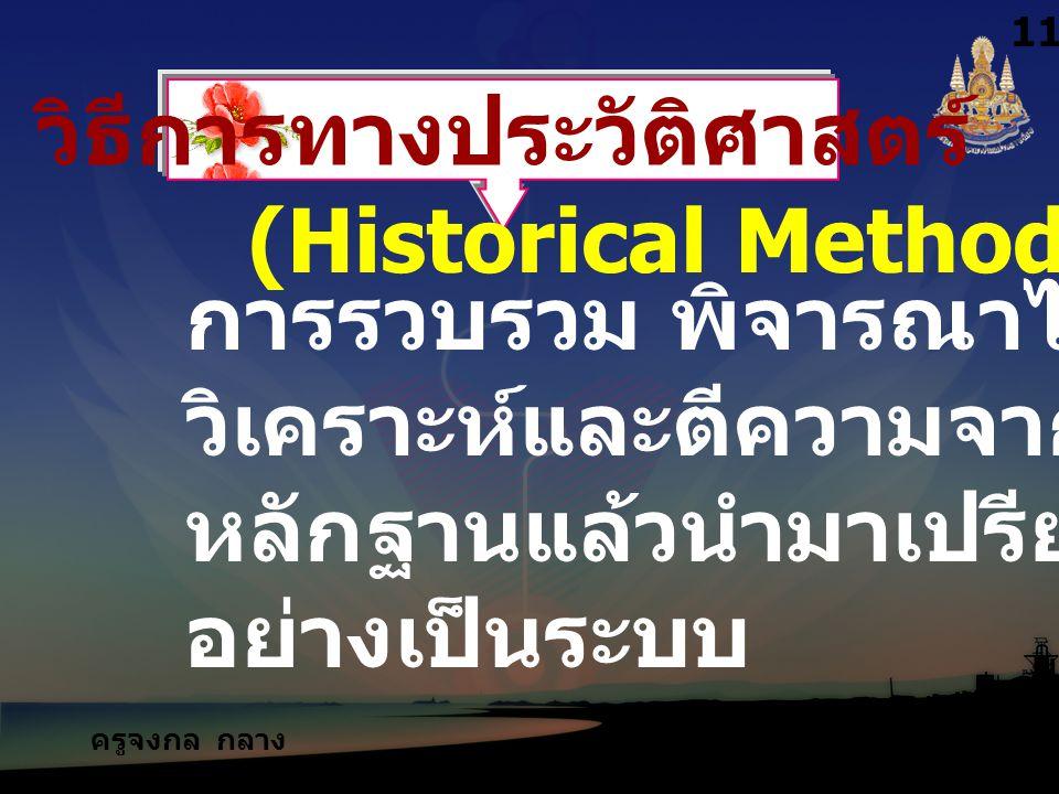 ครูจงกล กลาง ชล วิธีการทางประวัติศาสตร์ (Historical Method) การรวบรวม พิจารณาไตร่ตรอง วิเคราะห์และตีความจาก หลักฐานแล้วนำมาเปรียบเทียบ อย่างเป็นระบบ 11