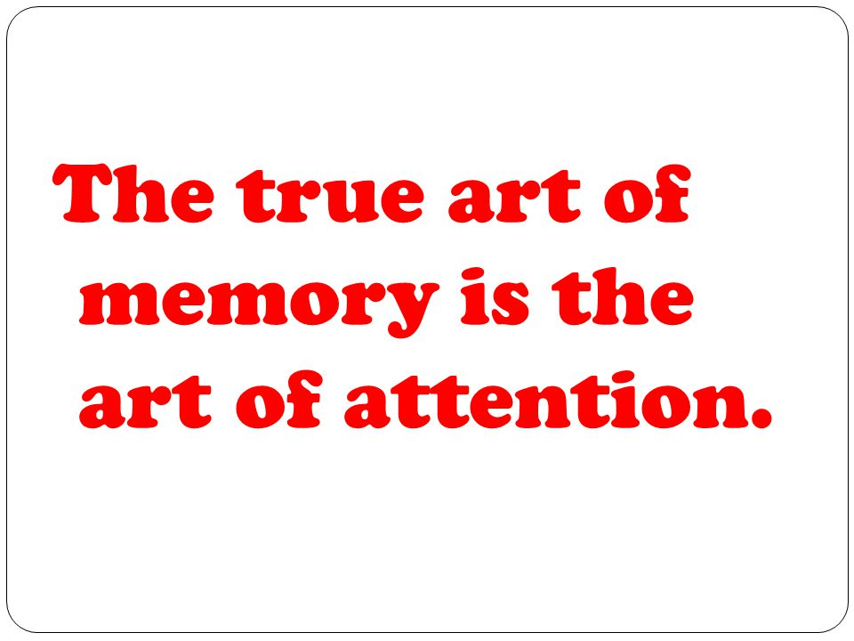 The true art of memory is the art of attention.