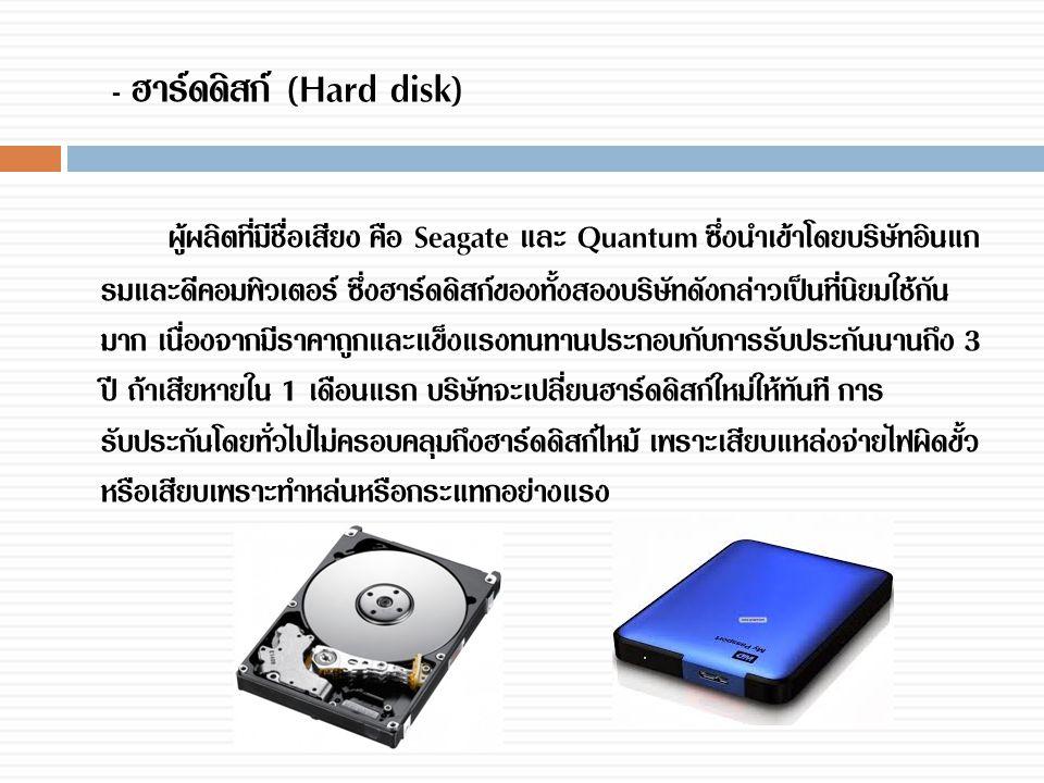 - ฮาร์ดดิสก์ (Hard disk) ผู้ผลิตที่มีชื่อเสียง คือ Seagate และ Quantum ซึ่งนำเข้าโดยบริษัทอินแก รมและดีคอมพิวเตอร์ ซึ่งฮาร์ดดิสก์ของทั้งสองบริษัทดังกล