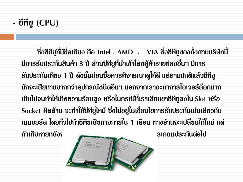 - ซีพียู (CPU) ซึ่งซีพียูที่มีชื่อเสียง คือ Intel, AMD, VIA ซึ่งซีพียูของทั้งสามบริษัทนี้ มีการรับประกันสินค้า 3 ปี ส่วนซีพียูที่นำเข้าโดยผู้ค้ารายย่อ