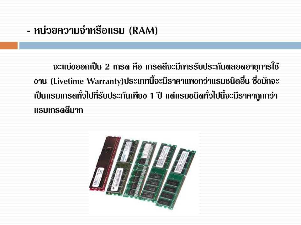 - หน่วยความจำหรือแรม (RAM) จะแบ่งออกเป็น 2 เกรด คือ เกรดดีจะมีการรับประกันตลอดอายุการใช้ งาน (Livetime Warranty)ประเภทนี้จะมีราคาแพงกว่าแรมชนิดอื่น ซึ