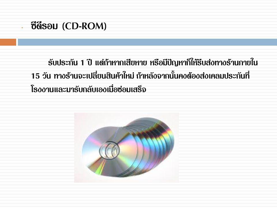 - ซีดีรอม (CD-ROM) รับประกัน 1 ปี แต่ถ้าหากเสียหาย หรือมีปัญหาก็ให้รีบส่งทางร้านภายใน 15 วัน ทางร้านจะเปลี่ยนสินค้าใหม่ ถ้าหลังจากนั้นคงต้องส่งเคลมประ