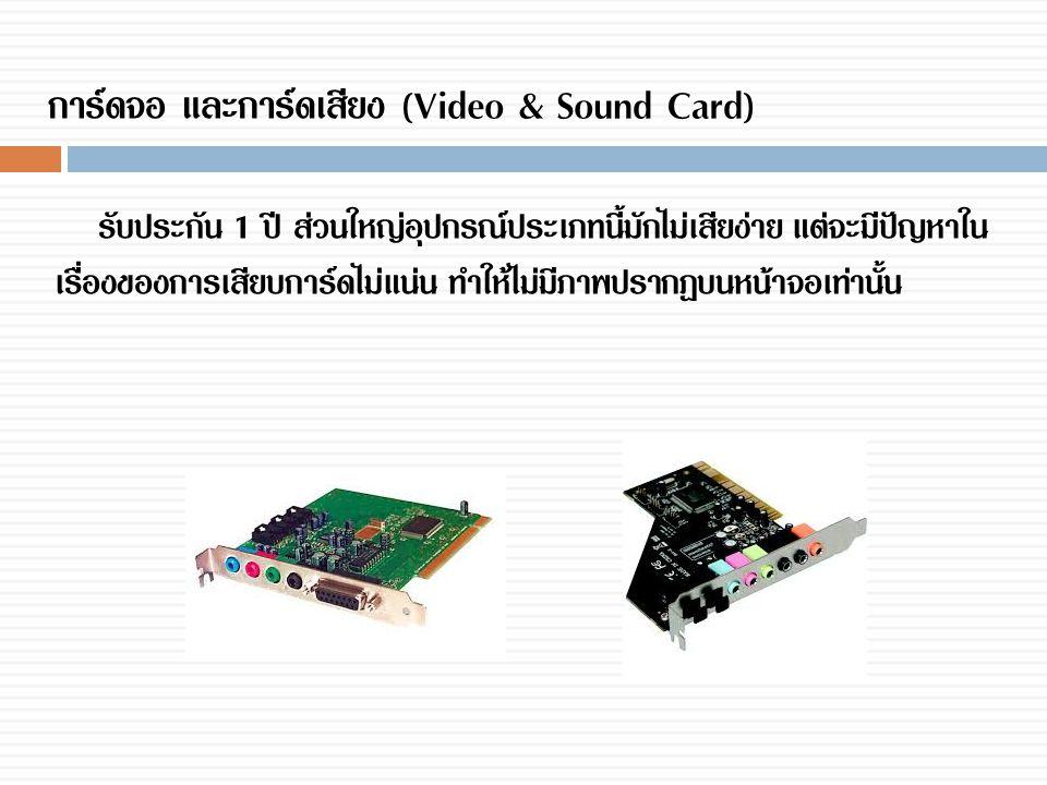 การ์ดจอ และการ์ดเสียง (Video & Sound Card) รับประกัน 1 ปี ส่วนใหญ่อุปกรณ์ประเภทนี้มักไม่เสียง่าย แต่จะมีปัญหาใน เรื่องของการเสียบการ์ดไม่แน่น ทำให้ไม่