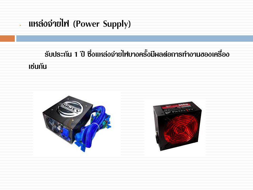 - แหล่งจ่ายไฟ (Power Supply) รับประกัน 1 ปี ซึ่งแหล่งจ่ายไฟบางครั้งมีผลต่อการทำงานของเครื่อง เช่นกัน
