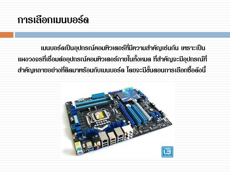 การเลือกเมนบอร์ด เมนบอร์ดเป็นอุปกรณ์คอมพิวเตอร์ที่มีความสำคัญเช่นกัน เพราะเป็น แผงวงจรที่เชื่อมต่ออุปกรณ์คอมพิวเตอร์ภายในทั้งหมด ที่สำคัญจะมีอุปกรณ์ที