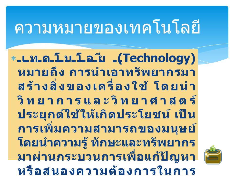  เทคโนโลยี (Technology) หมายถึง การนำเอาทรัพยากรมา สร้างสิ่งของเครื่องใช้ โดยนำ วิทยาการและวิทยาศาสตร์ ประยุกต์ใช้ให้เกิดประโยชน์ เป็น การเพิ่มความสา