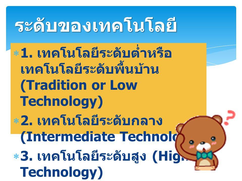  1. เทคโนโลยีระดับต่ำหรือ เทคโนโลยีระดับพื้นบ้าน (Tradition or Low Technology)  2. เทคโนโลยีระดับกลาง (Intermediate Technology)  3. เทคโนโลยีระดับส