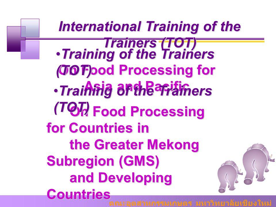 คณะอุตสาหกรรมเกษตร มหาวิทยาลัยเชียงใหม่ International Training of the Trainers (TOT) On Food Processing for Asia and Pacific Training of the Trainers