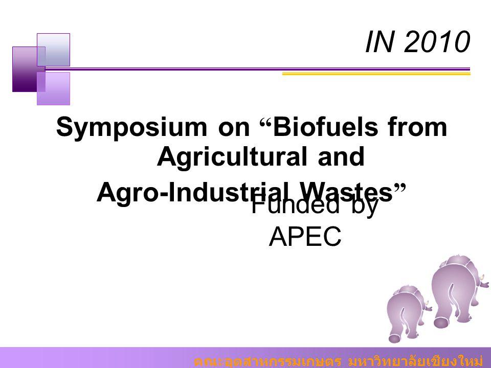 """คณะอุตสาหกรรมเกษตร มหาวิทยาลัยเชียงใหม่ IN 2010 Symposium on """" Biofuels from Agricultural and Agro-Industrial Wastes """" Funded by APEC"""