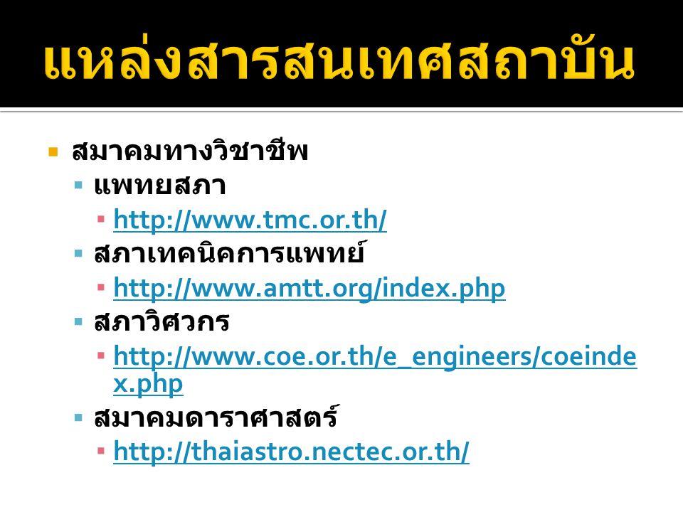  สมาคมทางวิชาชีพ  แพทยสภา ▪ http://www.tmc.or.th/ http://www.tmc.or.th/  สภาเทคนิคการแพทย์ ▪ http://www.amtt.org/index.php http://www.amtt.org/index.php  สภาวิศวกร ▪ http://www.coe.or.th/e_engineers/coeinde x.php http://www.coe.or.th/e_engineers/coeinde x.php  สมาคมดาราศาสตร์ ▪ http://thaiastro.nectec.or.th/ http://thaiastro.nectec.or.th/
