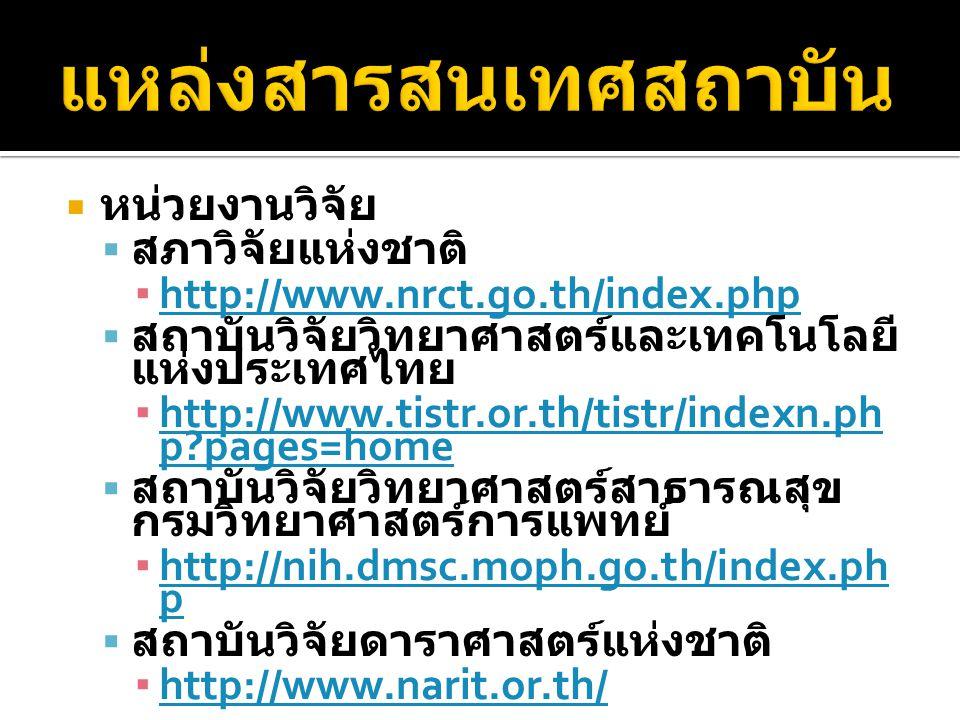  หน่วยงานวิจัย  สภาวิจัยแห่งชาติ ▪ http://www.nrct.go.th/index.php http://www.nrct.go.th/index.php  สถาบันวิจัยวิทยาศาสตร์และเทคโนโลยี แห่งประเทศไทย ▪ http://www.tistr.or.th/tistr/indexn.ph p pages=home http://www.tistr.or.th/tistr/indexn.ph p pages=home  สถาบันวิจัยวิทยาศาสตร์สาธารณสุข กรมวิทยาศาสตร์การแพทย์ ▪ http://nih.dmsc.moph.go.th/index.ph p http://nih.dmsc.moph.go.th/index.ph p  สถาบันวิจัยดาราศาสตร์แห่งชาติ ▪ http://www.narit.or.th/ http://www.narit.or.th/