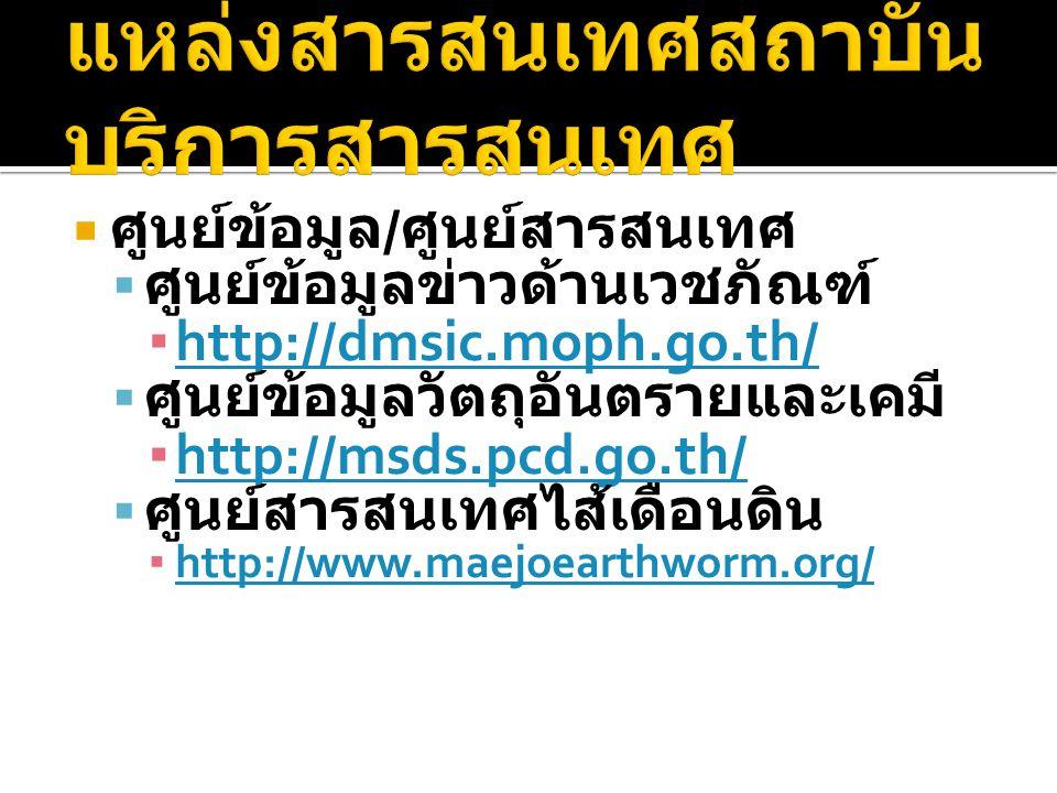  ศูนย์ข้อมูล / ศูนย์สารสนเทศ  ศูนย์ข้อมูลข่าวด้านเวชภัณฑ์ ▪ http://dmsic.moph.go.th/ http://dmsic.moph.go.th/  ศูนย์ข้อมูลวัตถุอันตรายและเคมี ▪ http://msds.pcd.go.th/ http://msds.pcd.go.th/  ศูนย์สารสนเทศไส้เดือนดิน ▪ http://www.maejoearthworm.org/ http://www.maejoearthworm.org/