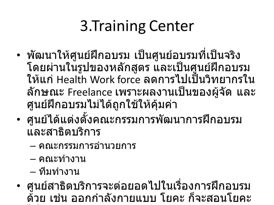 3.Training Center พัฒนาให้ศูนย์ฝึกอบรม เป็นศูนย์อบรมที่เป็นจริง โดยผ่านในรูปของหลักสูตร และเป็นศูนย์ฝึกอบรม ให้แก่ Health Work force ลดการไปเป็นวิทยากรใน ลักษณะ Freelance เพราะผลงานเป็นของผู้จัด และ ศูนย์ฝึกอบรมไม่ได้ถูกใช้ให้คุ้มค่า ศูนย์ได้แต่งตั้งคณะกรรมการพัฒนาการฝึกอบรม และสาธิตบริการ – คณะกรรมการอำนวยการ – คณะทำงาน – ทีมทำงาน ศูนย์สาธิตบริการจะต่อยอดไปในเรื่องการฝึกอบรม ด้วย เช่น ออกกำลังกายแบบ โยคะ ก็จะสอนโยคะ ไปด้วย