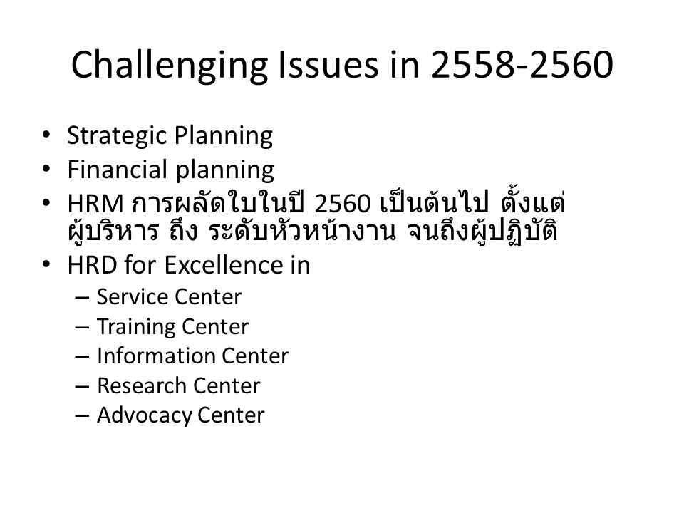Challenging Issues in 2558-2560 Strategic Planning Financial planning HRM การผลัดใบในปี 2560 เป็นต้นไป ตั้งแต่ ผู้บริหาร ถึง ระดับหัวหน้างาน จนถึงผู้ปฏิบัติ HRD for Excellence in – Service Center – Training Center – Information Center – Research Center – Advocacy Center