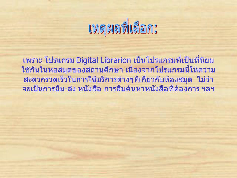 เพราะ โปรแกรม Digital Librarion เป็นโปรแกรมที่เป็นที่นิยม ใช้กันในหอสมุดของสถานศึกษา เนื่องจากโปรแกรมนี้ให้ความ สะดวกรวดเร็วในการใช้บริการต่างๆที่เกี่