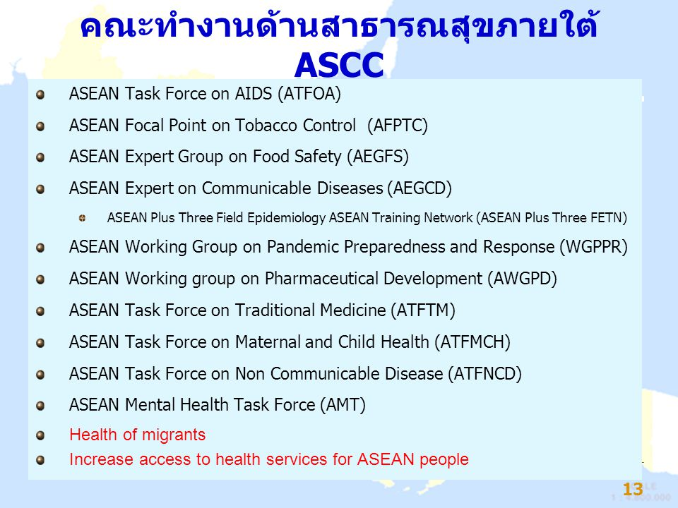 คณะทำงานด้านสาธารณสุขภายใต้ ASCC ASEAN Task Force on AIDS (ATFOA) ASEAN Focal Point on Tobacco Control (AFPTC) ASEAN Expert Group on Food Safety (AEGFS) ASEAN Expert on Communicable Diseases (AEGCD) ASEAN Plus Three Field Epidemiology ASEAN Training Network (ASEAN Plus Three FETN) ASEAN Working Group on Pandemic Preparedness and Response (WGPPR) ASEAN Working group on Pharmaceutical Development (AWGPD) ASEAN Task Force on Traditional Medicine (ATFTM) ASEAN Task Force on Maternal and Child Health (ATFMCH) ASEAN Task Force on Non Communicable Disease (ATFNCD) ASEAN Mental Health Task Force (AMT) Health of migrants Increase access to health services for ASEAN people 13