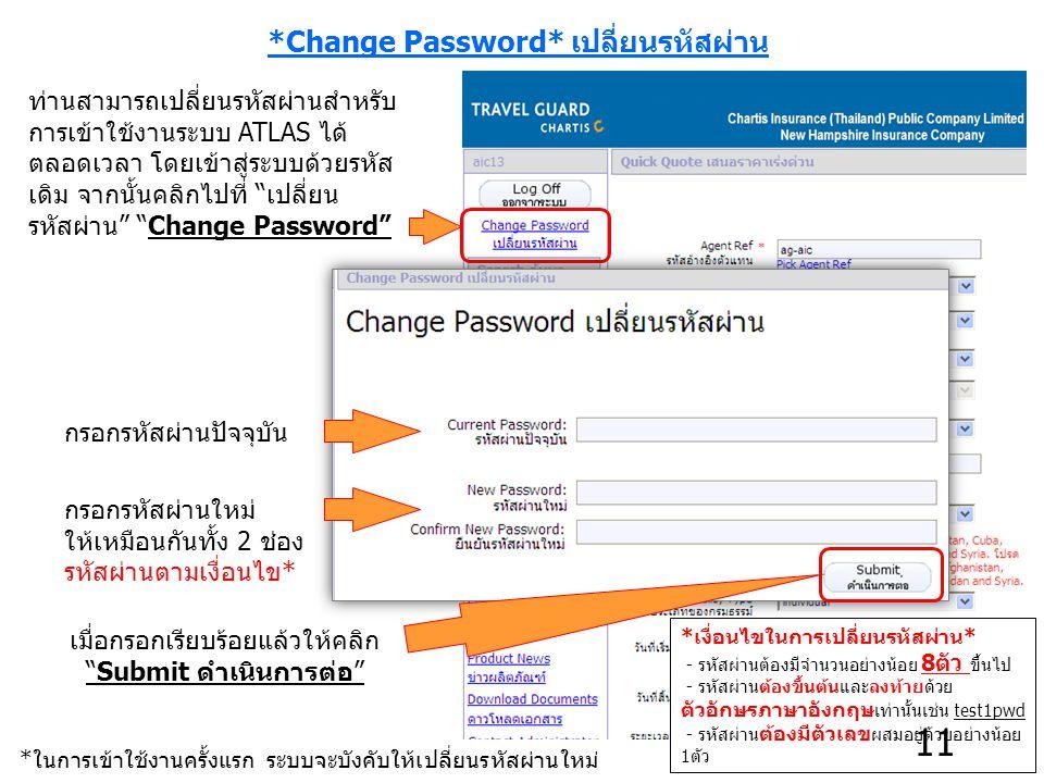 *Change Password* เปลี่ยนรหัสผ่าน ท่านสามารถเปลี่ยนรหัสผ่านสำหรับ การเข้าใช้งานระบบ ATLAS ได้ ตลอดเวลา โดยเข้าสู่ระบบด้วยรหัส เดิม จากนั้นคลิกไปที่ เปลี่ยน รหัสผ่าน Change Password กรอกรหัสผ่านปัจจุบัน กรอกรหัสผ่านใหม่ ให้เหมือนกันทั้ง 2 ช่อง รหัสผ่านตามเงื่อนไข* เมื่อกรอกเรียบร้อยแล้วให้คลิก Submit ดำเนินการต่อ *ในการเข้าใช้งานครั้งแรก ระบบจะบังคับให้เปลี่ยนรหัสผ่านใหม่ *เงื่อนไขในการเปลี่ยนรหัสผ่าน* - รหัสผ่านต้องมีจำนวนอย่างน้อย 8ตัว ขึ้นไป - รหัสผ่านต้องขึ้นต้นและลงท้ายด้วย ตัวอักษรภาษาอังกฤษ เท่านั้นเช่น test1pwd - รหัสผ่าน ต้องมีตัวเลข ผสมอยู่ด้วยอย่างน้อย 1ตัว 11