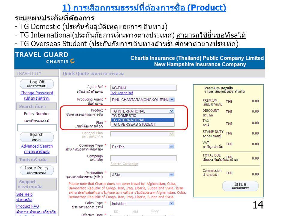 1) การเลือกกรมธรรม์ที่ต้องการซื้อ (Product) ระบุแผนประกันที่ต้องการ - TG Domestic (ประกันภัยอุบัติเหตุและการเดินทาง) - TG International(ประกันภัยการเดินทางต่างประเทศ) สามารถใช้ยื่นขอVisaได้ - TG Overseas Student (ประกันภัยการเดินทางสำหรับศึกษาต่อต่างประเทศ) 14