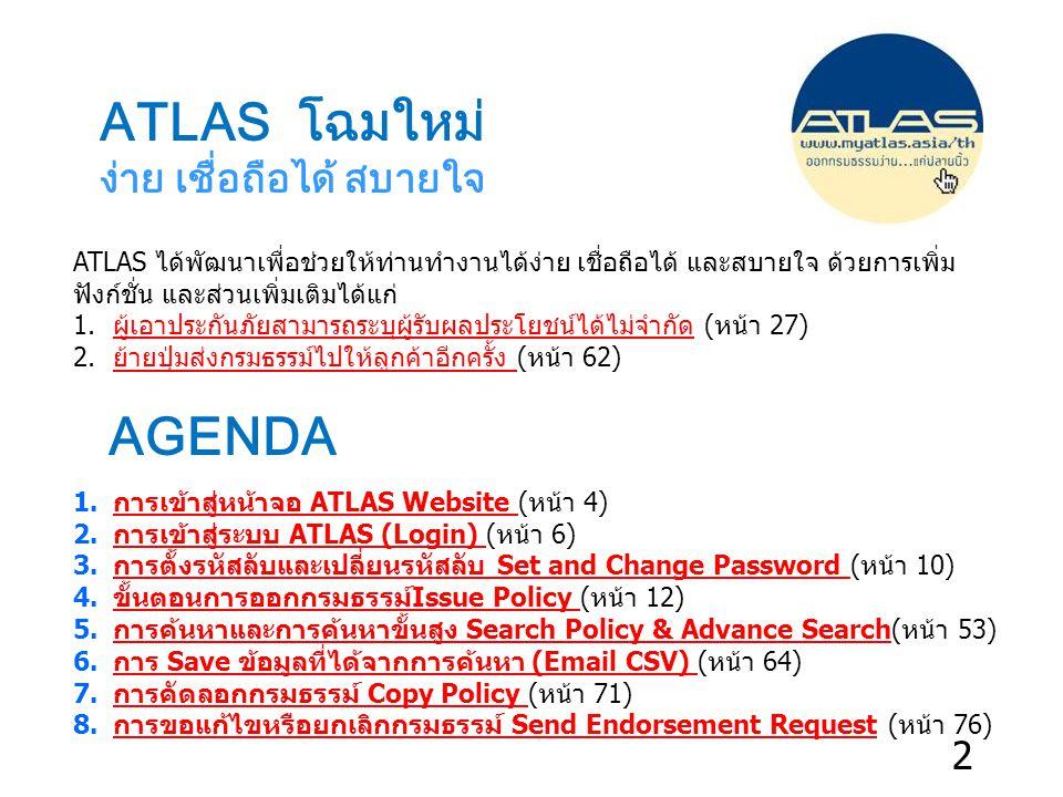 ATLAS ได้พัฒนาเพื่อช่วยให้ท่านทำงานได้ง่าย เชื่อถือได้ และสบายใจ ด้วยการเพิ่ม ฟังก์ชั่น และส่วนเพิ่มเติมได้แก่ 1.ผู้เอาประกันภัยสามารถระบุผู้รับผลประโยชน์ได้ไม่จำกัด (หน้า 27)ผู้เอาประกันภัยสามารถระบุผู้รับผลประโยชน์ได้ไม่จำกัด 2.ย้ายปุ่มส่งกรมธรรม์ไปให้ลูกค้าอีกครั้ง (หน้า 62)ย้ายปุ่มส่งกรมธรรม์ไปให้ลูกค้าอีกครั้ง ATLAS โฉมใหม่ ง่าย เชื่อถือได้ สบายใจ 1.การเข้าสู่หน้าจอ ATLAS Website (หน้า 4)การเข้าสู่หน้าจอ ATLAS Website 2.การเข้าสู่ระบบ ATLAS (Login) (หน้า 6)การเข้าสู่ระบบ ATLAS (Login) 3.การตั้งรหัสลับและเปลี่ยนรหัสลับ Set and Change Password (หน้า 10)การตั้งรหัสลับและเปลี่ยนรหัสลับ Set and Change Password 4.ขั้นตอนการออกกรมธรรม์Issue Policy (หน้า 12)ขั้นตอนการออกกรมธรรม์Issue Policy 5.การค้นหาและการค้นหาขั้นสูง Search Policy & Advance Search(หน้า 53)การค้นหาและการค้นหาขั้นสูง Search Policy & Advance Search 6.การ Save ข้อมูลที่ได้จากการค้นหา (Email CSV) (หน้า 64)การ Save ข้อมูลที่ได้จากการค้นหา (Email CSV) 7.การคัดลอกกรมธรรม์ Copy Policy (หน้า 71)การคัดลอกกรมธรรม์ Copy Policy 8.การขอแก้ไขหรือยกเลิกกรมธรรม์ Send Endorsement Request (หน้า 76)การขอแก้ไขหรือยกเลิกกรมธรรม์ Send Endorsement Request AGENDA 2