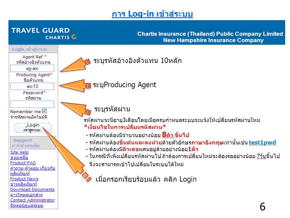 การ Log-in เข้าสู่ระบบ ระบุProducing Agent ระบุรหัสผ่าน ระบุรหัสอ้างอิงตัวแทน 10หลัก เมื่อกรอกเรียบร้อบแล้ว คลิก Login รหัสผ่านจะมีอายุ3เดือนโดยเมื่อครบกำหนดระบบจะแจ้งให้เปลี่ยนรหัสผ่านใหม่ *เงื่อนไขในการเปลี่ยนรหัสผ่าน* - รหัสผ่านต้องมีจำนวนอย่างน้อย 8 ตัว ขึ้นไป - รหัสผ่านต้องขึ้นต้นและลงท้ายด้วยตัวอักษรภาษาอังกฤษเท่านั้นเช่น test1pwd - รหัสผ่านต้องมีตัวเลขผสมอยู่ด้วยอย่างน้อย1ตัว - ในกรณีที่เพิ่งเปลี่ยนรหัสผ่านไป ถ้าต้องการเปลี่ยนใหม่จะต้องรออย่างน้อย 7วันขึ้นไป จึงจะสามารถเข้าไปเปลี่ยนในระบบได้ใหม่ 6