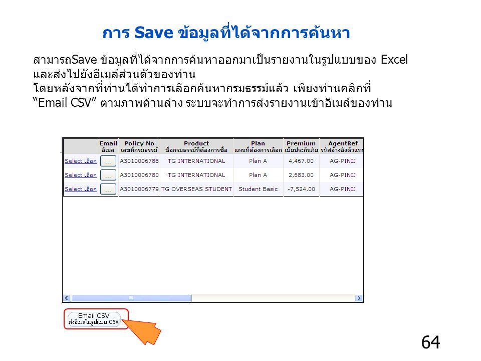 สามารถSave ข้อมูลที่ได้จากการค้นหาออกมาเป็นรายงานในรูปแบบของ Excel และส่งไปยังอีเมล์ส่วนตัวของท่าน โดยหลังจากที่ท่านได้ทำการเลือกค้นหากรมธรรม์แล้ว เพียงท่านคลิกที่ Email CSV ตามภาพด้านล่าง ระบบจะทำการส่งรายงานเข้าอีเมล์ของท่าน การ Save ข้อมูลที่ได้จากการค้นหา 64