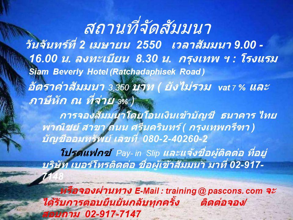 สถานที่จัดสัมมนา วันจันทร์ที่ 2 เมษายน 2550 เวลาสัมมนา 9.00 - 16.00 น. ลงทะเบียน 8.30 น. กรุงเทพ ฯ : โรงแรม Siam Beverly Hotel (Ratchadaphisek Road )