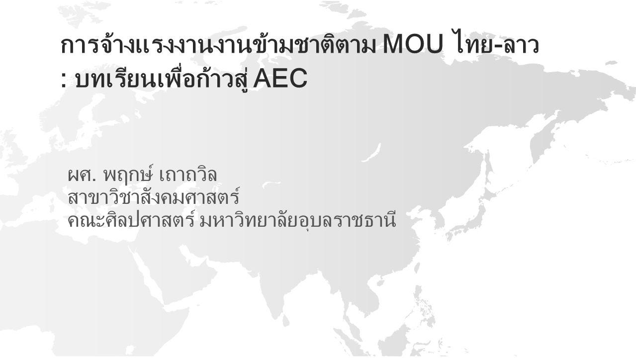 การจ้างแรงงานงานข้ามชาติตาม MOU ไทย-ลาว : บทเรียนเพื่อก้าวสู่ AEC ผศ. พฤกษ์ เถาถวิล สาขาวิชาสังคมศาสตร์ คณะศิลปศาสตร์ มหาวิทยาลัยอุบลราชธานี