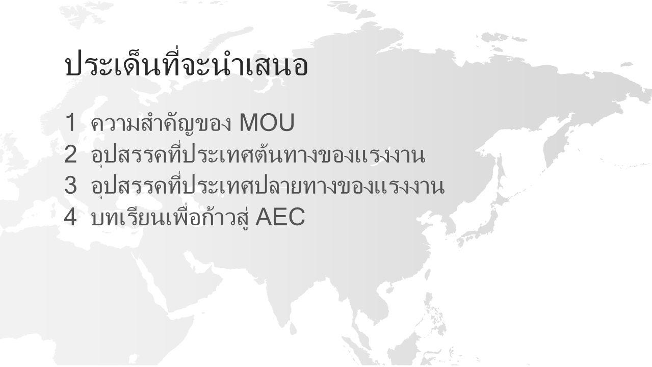 ประเด็นที่จะนำเสนอ 1 ความสำคัญของ MOU 2 อุปสรรคที่ประเทศต้นทางของแรงงาน 3 อุปสรรคที่ประเทศปลายทางของแรงงาน 4 บทเรียนเพื่อก้าวสู่ AEC
