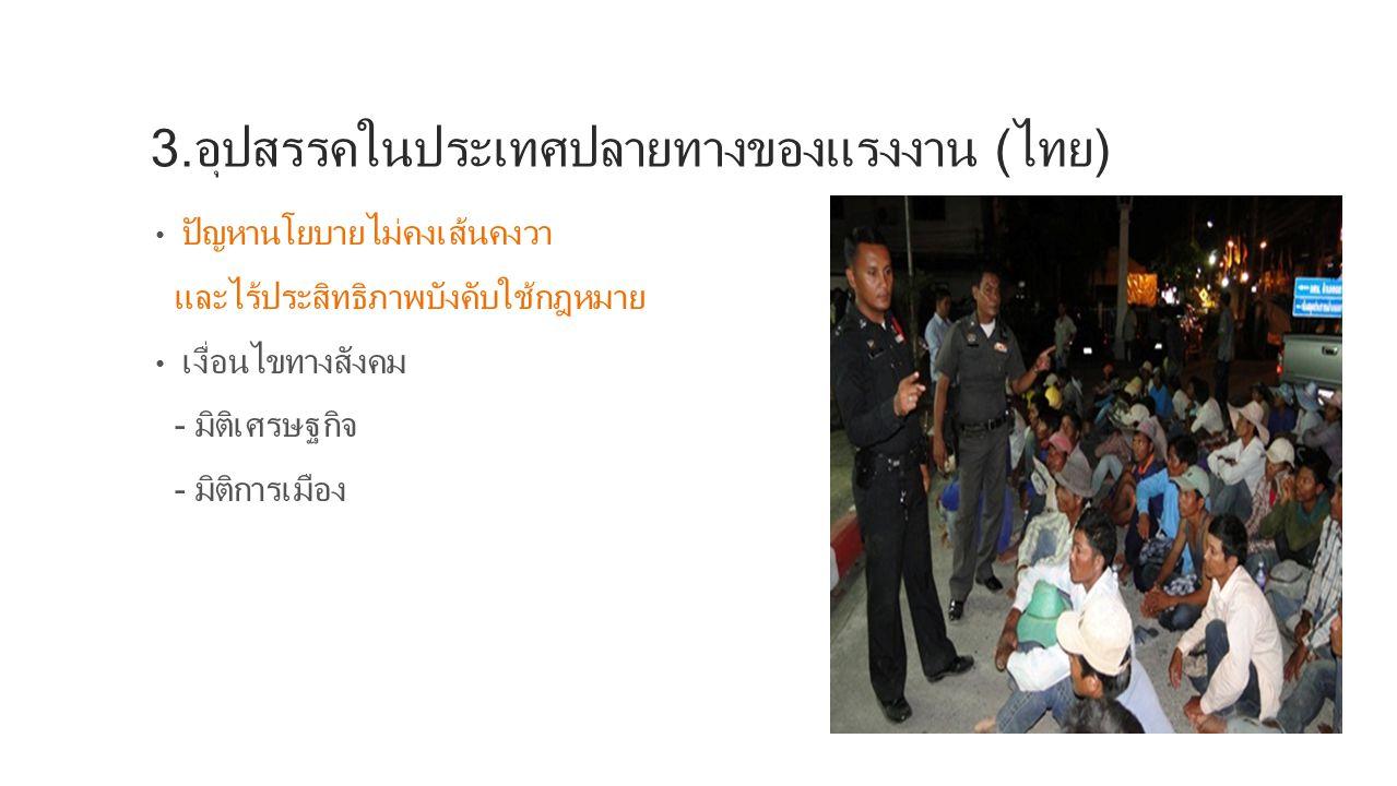 ผลจากเงื่อนไขทางเศรษฐกิจการเมืองไทย ความอิหลักอิเหลื่อในการดำเนินนโยบาย Demand and supply จำนวนมาก ก่อให้เกิดตลาดมืด เกิดเครือข่ายนายหน้า เข้า เกาะเกี่ยวกับรัฐ เจ้าหน้าที่เป็นส่วนหนึ่งของขบวนการผิดกฎหมาย การใช้นโยบาย ไม่คงเส้นคงวา การบังคับใช้กฎหมายขาดประสิทธิภาพ กระทบต่อการจ้างงานตาม MOU กลายเป็นวงจรปัญหา
