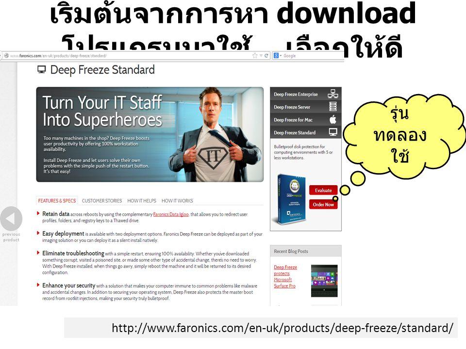 เริ่มต้นจากการหา download โปรแกรมมาใช้.. เลือกให้ดี http://www.faronics.com/en-uk/products/deep-freeze/standard/ รุ่น ทดลอง ใช้