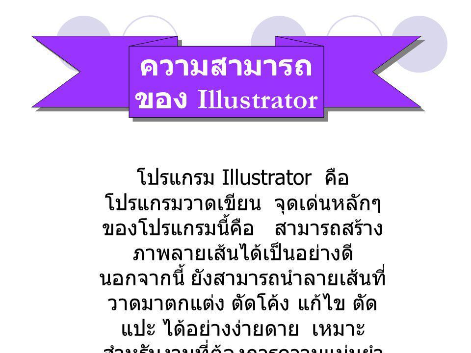 ความสามารถ ของ Illustrator โปรแกรม Illustrator คือ โปรแกรมวาดเขียน จุดเด่นหลักๆ ของโปรแกรมนี้คือ สามารถสร้าง ภาพลายเส้นได้เป็นอย่างดี นอกจากนี้ ยังสามารถนำลายเส้นที่ วาดมาตกแต่ง ตัดโค้ง แก้ไข ตัด แปะ ได้อย่างง่ายดาย เหมาะ สำหรับงานที่ต้องการความแม่นยำ สูง