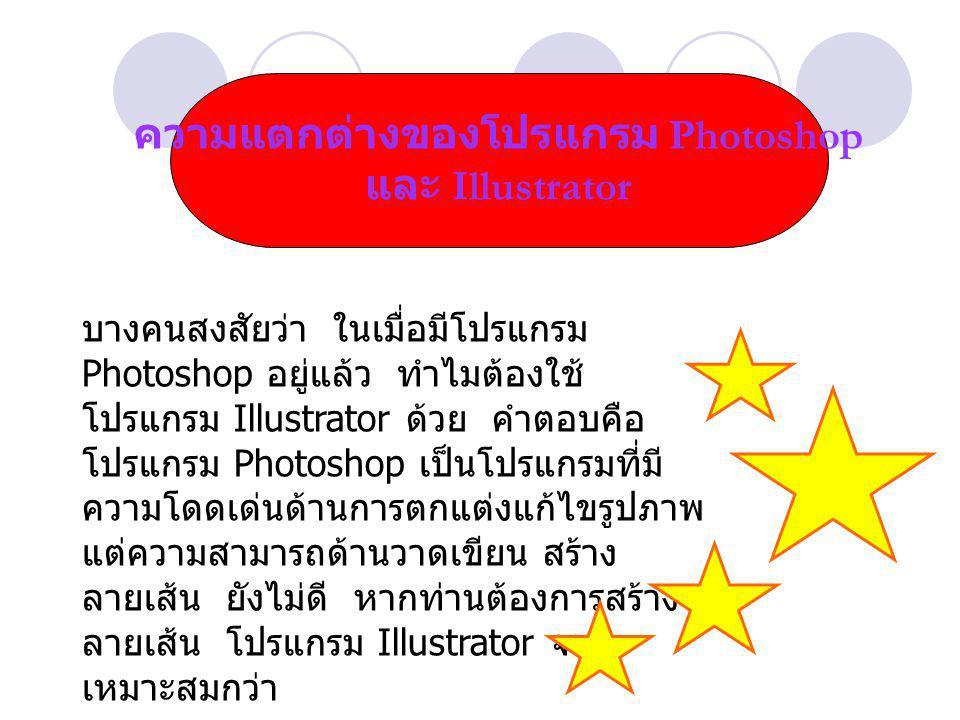 ความแตกต่างของโปรแกรม Photoshop และ Illustrator บางคนสงสัยว่า ในเมื่อมีโปรแกรม Photoshop อยู่แล้ว ทำไมต้องใช้ โปรแกรม Illustrator ด้วย คำตอบคือ โปรแกรม Photoshop เป็นโปรแกรมที่มี ความโดดเด่นด้านการตกแต่งแก้ไขรูปภาพ แต่ความสามารถด้านวาดเขียน สร้าง ลายเส้น ยังไม่ดี หากท่านต้องการสร้าง ลายเส้น โปรแกรม Illustrator จะ เหมาะสมกว่า
