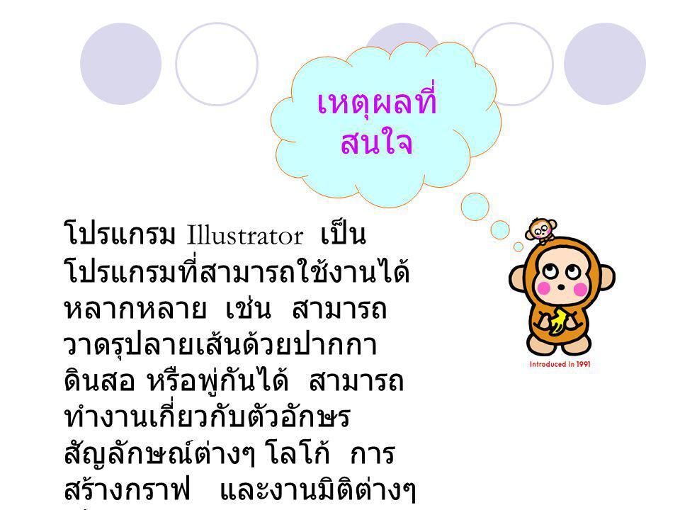 เหตุผลที่ สนใจ โปรแกรม Illustrator เป็น โปรแกรมที่สามารถใช้งานได้ หลากหลาย เช่น สามารถ วาดรุปลายเส้นด้วยปากกา ดินสอ หรือพู่กันได้ สามารถ ทำงานเกี่ยวกับตัวอักษร สัญลักษณ์ต่างๆ โลโก้ การ สร้างกราฟ และงานมิติต่างๆ เป็นต้น