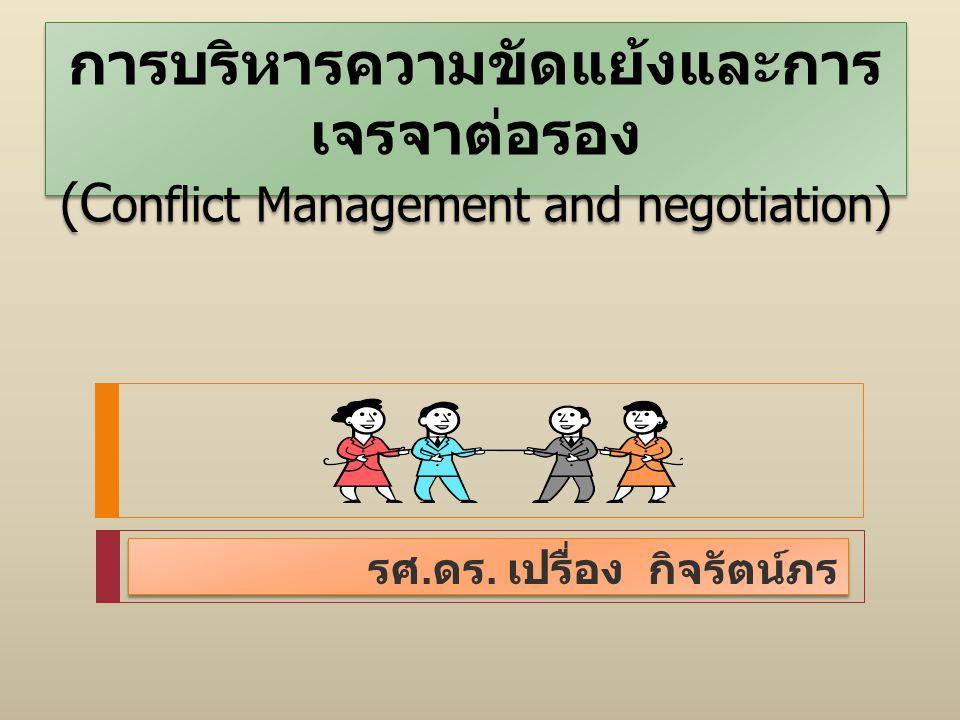 การบริหารความขัดแย้งและการ เจรจาต่อรอง (C onflict Management and negotiation) รศ. ดร. เปรื่อง กิจรัตน์ภร