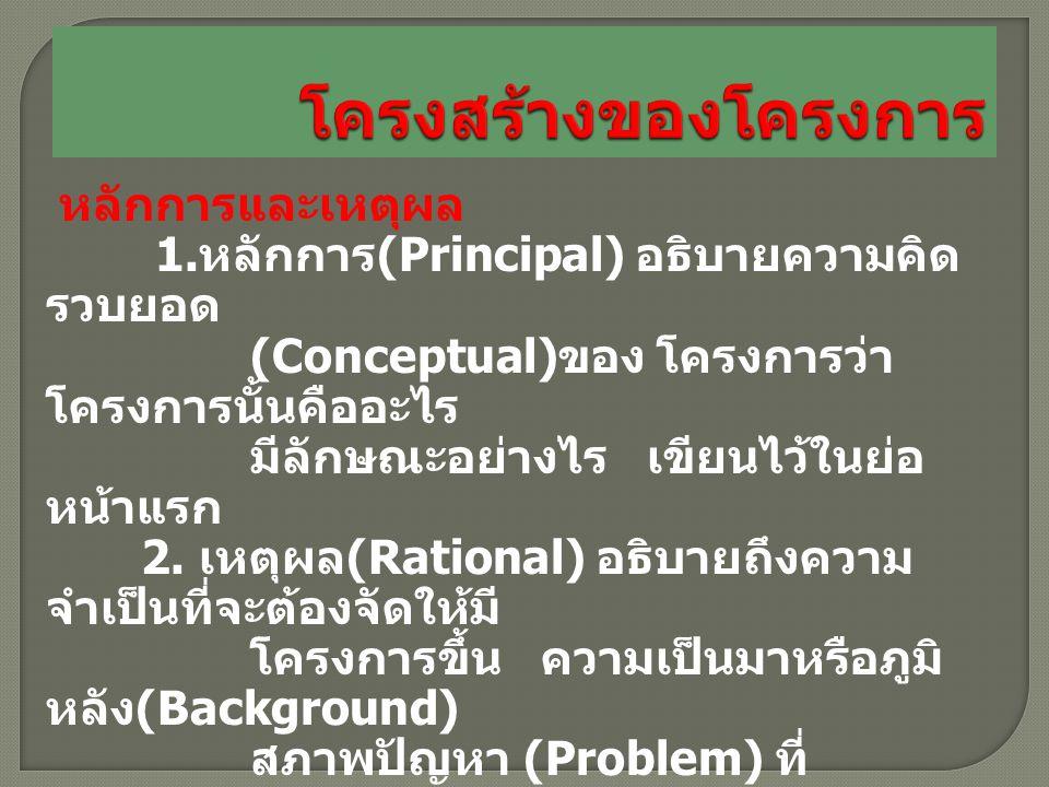 หลักการและเหตุผล 1. หลักการ (Principal) อธิบายความคิด รวบยอด (Conceptual) ของ โครงการว่า โครงการนั้นคืออะไร มีลักษณะอย่างไร เขียนไว้ในย่อ หน้าแรก 2. เ