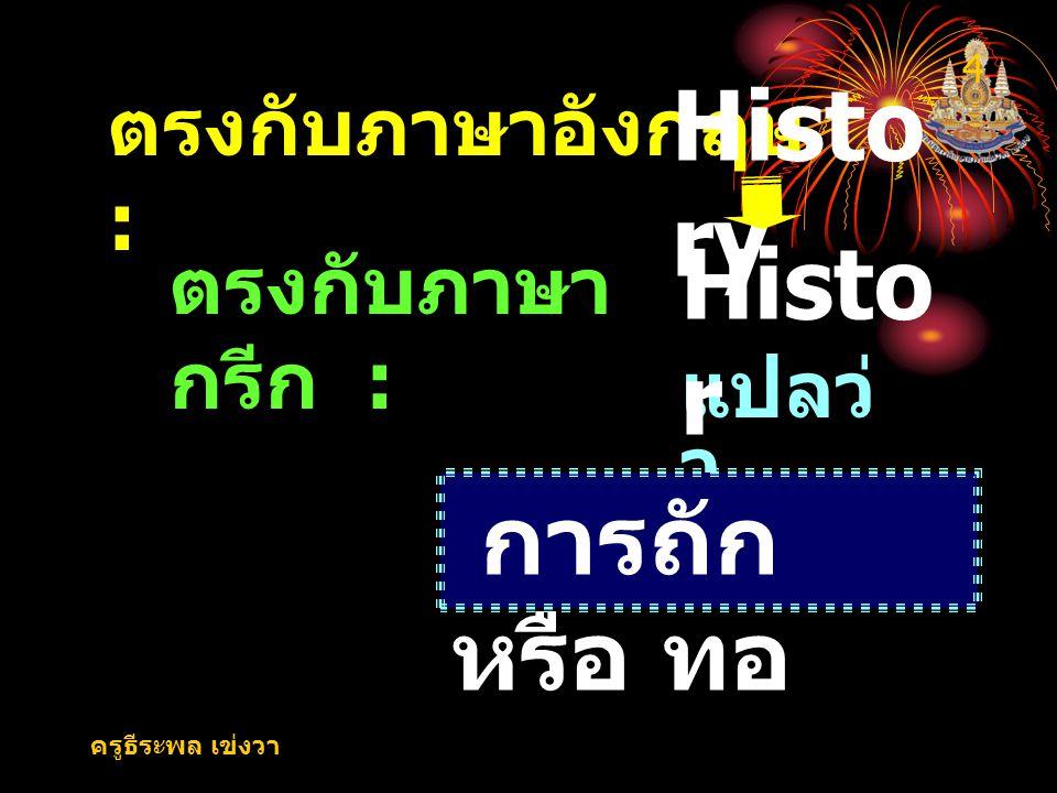 ครูธีระพล เข่งวา 4 ตรงกับภาษาอังกฤษ : Histo ry แปลว่ า ตรงกับภาษา กรีก : Histo r การถัก หรือ ทอ