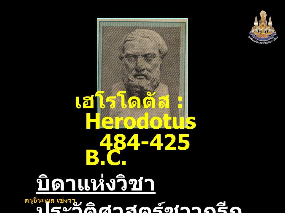 7 บิดาแห่งวิชา ประวัติศาสตร์ชาวกรีก เฮโรโดตัส : Herodotus 484-425 B.C. ครูธีระพล เข่งวา