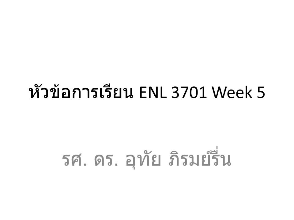 หัวข้อการเรียน ENL 3701 Week 5 รศ. ดร. อุทัย ภิรมย์รื่น