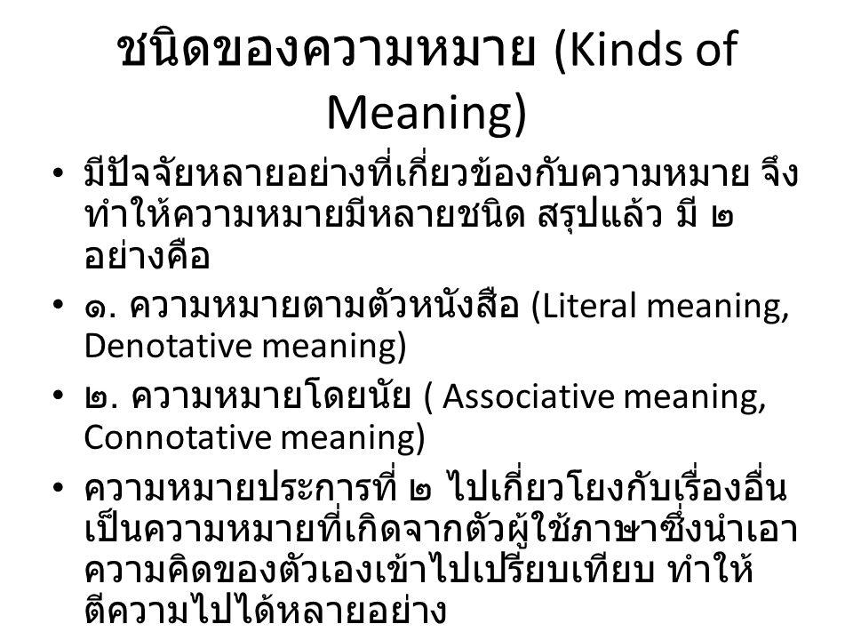 ชนิดของความหมาย (Kinds of Meaning) มีปัจจัยหลายอย่างที่เกี่ยวข้องกับความหมาย จึง ทำให้ความหมายมีหลายชนิด สรุปแล้ว มี ๒ อย่างคือ ๑. ความหมายตามตัวหนังส