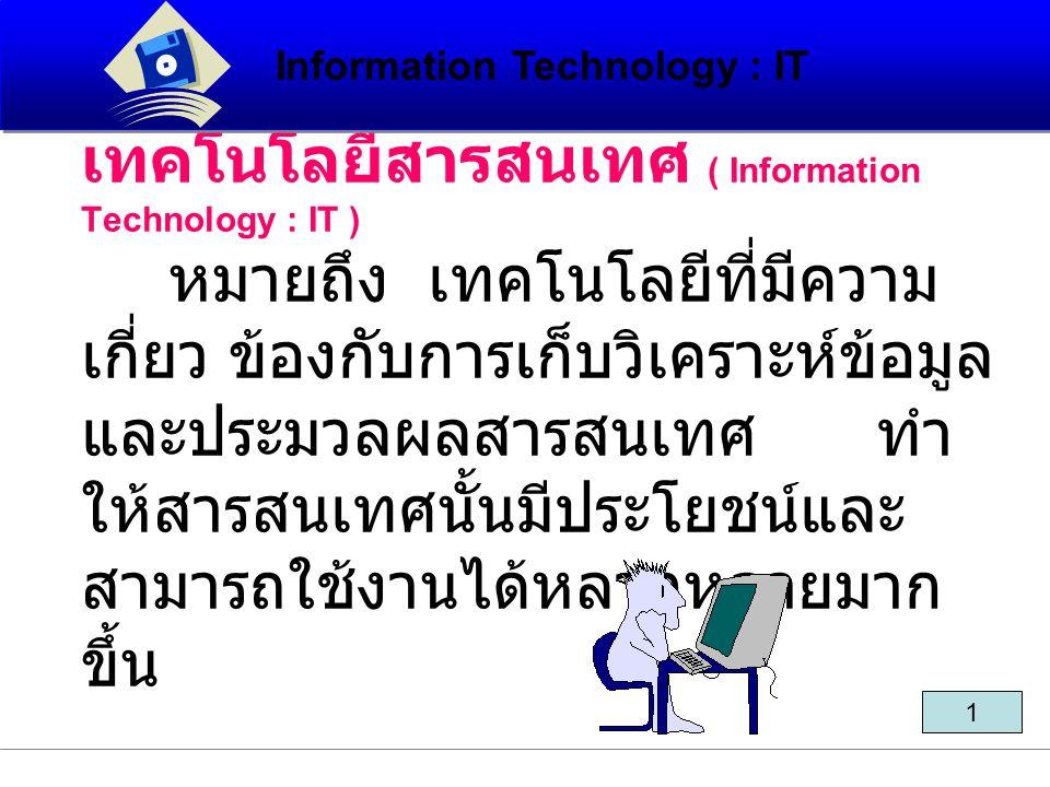 เทคโนโลยีสารสนเทศ ( Information Technology : IT ) หมายถึง เทคโนโลยีที่มีความ เกี่ยว ข้องกับการเก็บวิเคราะห์ข้อมูล และประมวลผลสารสนเทศ ทำ ให้สารสนเทศนั