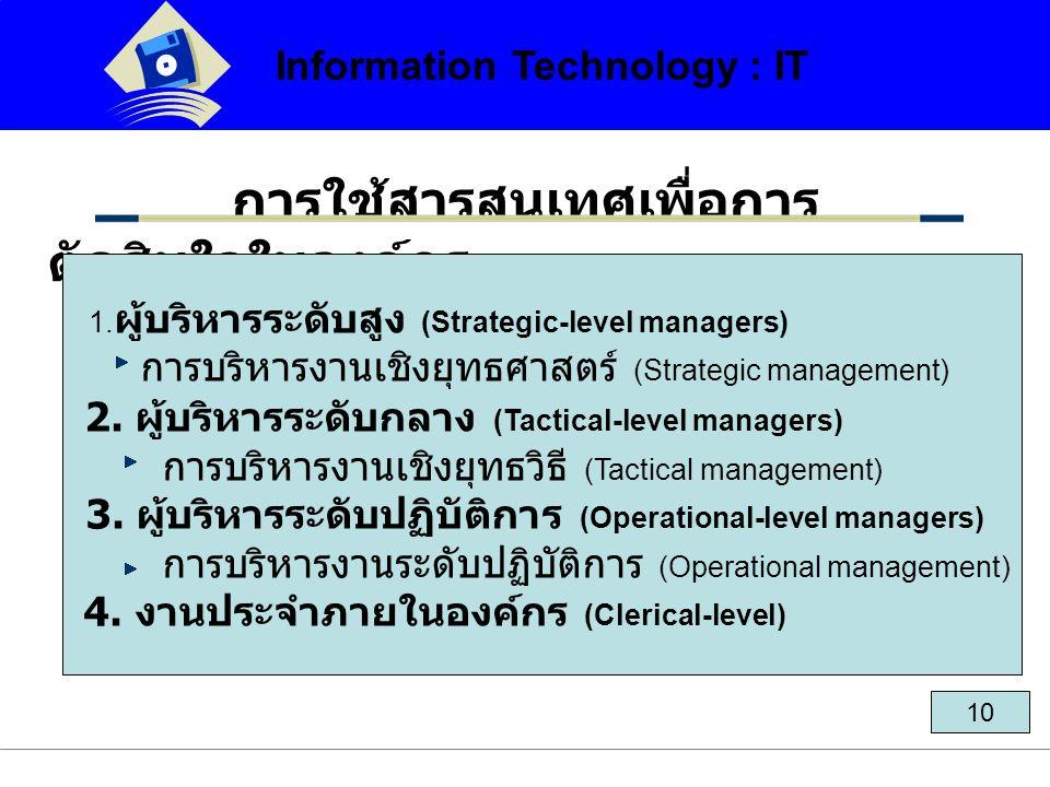 10 การใช้สารสนเทศเพื่อการ ตัดสินใจในองค์กร 1. ผู้บริหารระดับสูง (Strategic-level managers) การบริหารงานเชิงยุทธศาสตร์ (Strategic management) 2. ผู้บริ