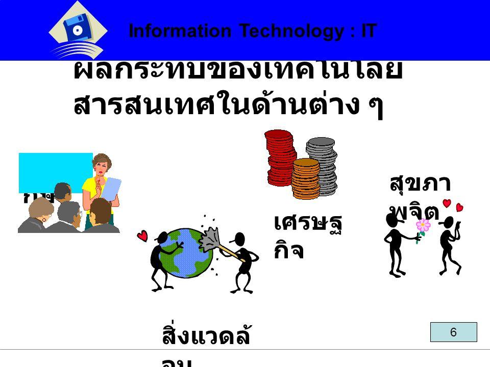ผลกระทบของเทคโนโลยี สารสนเทศในด้านต่าง ๆ Information Technology : IT 6 การศึ กษา เศรษฐ กิจ สิ่งแวดล้ อม สุขภา พจิต