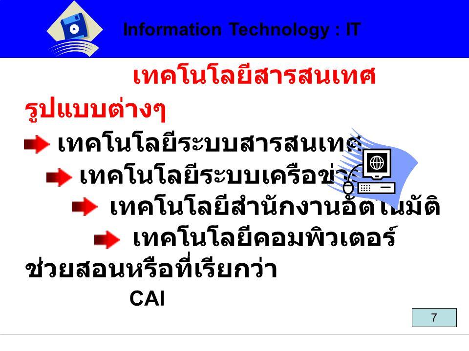 เทคโนโลยีสารสนเทศ รูปแบบต่างๆ เทคโนโลยีระบบสารสนเทศ เทคโนโลยีระบบเครือข่าย เทคโนโลยีสำนักงานอัตโนมัติ เทคโนโลยีคอมพิวเตอร์ ช่วยสอนหรือที่เรียกว่า CAI