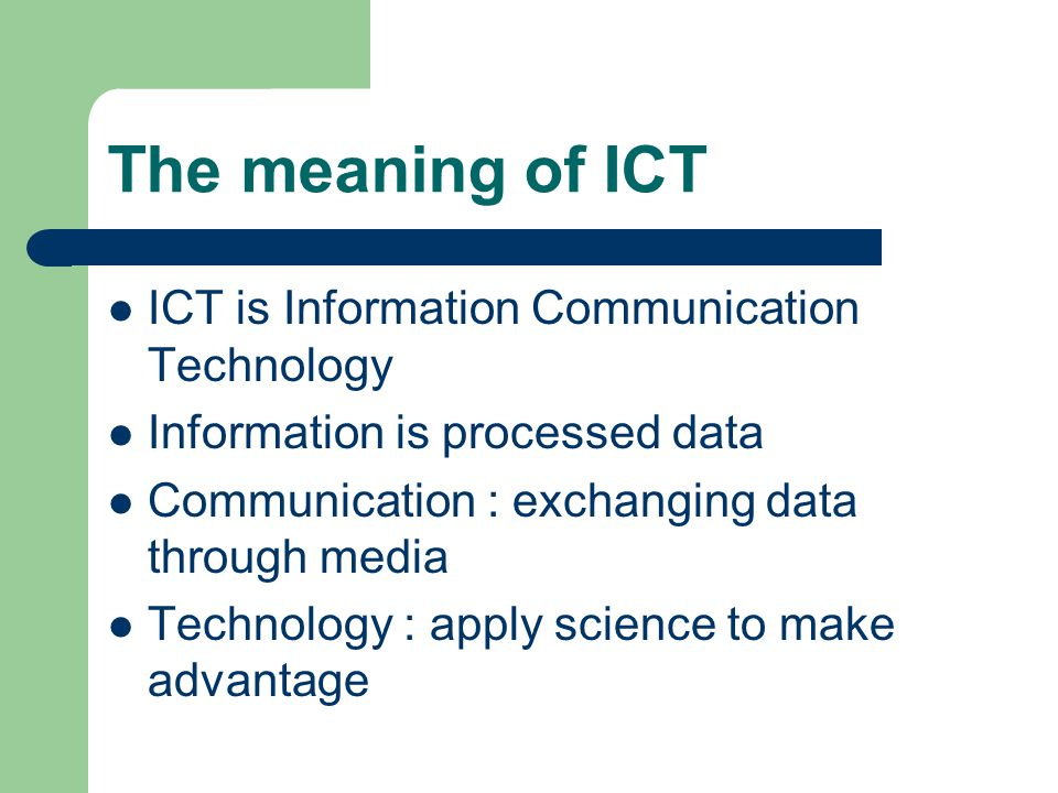 The meaning of ICT ICT is Information Communication Technology Information is processed data Communication : exchanging data through media Technology : apply science to make advantage