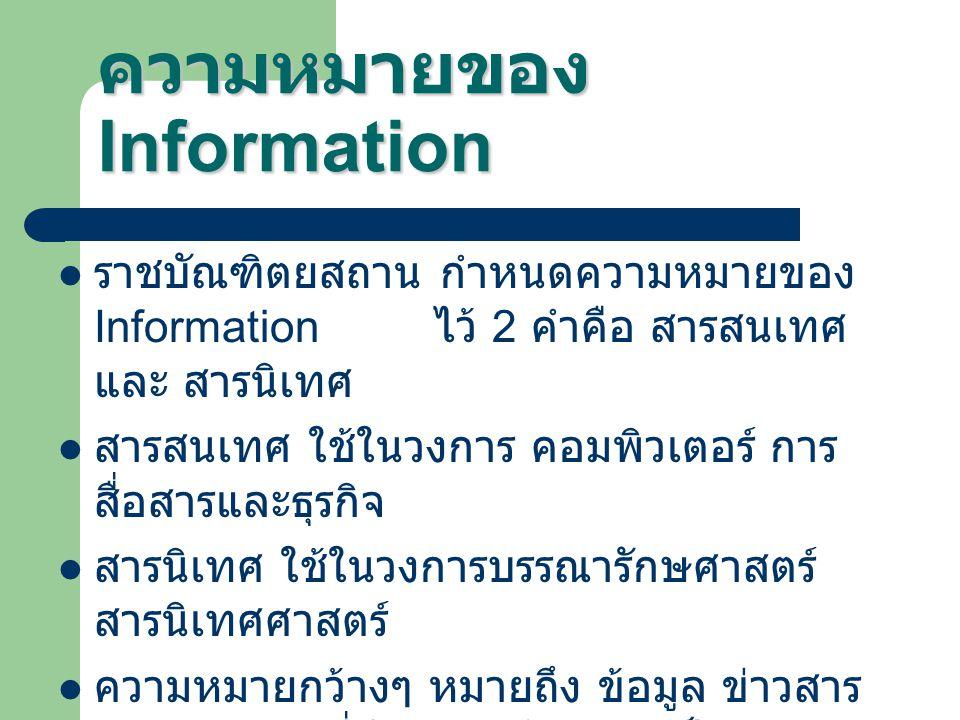 ความหมายของ Information ราชบัณฑิตยสถาน กำหนดความหมายของ Information ไว้ 2 คำคือ สารสนเทศ และ สารนิเทศ สารสนเทศ ใช้ในวงการ คอมพิวเตอร์ การ สื่อสารและธุรกิจ สารนิเทศ ใช้ในวงการบรรณารักษศาสตร์ สารนิเทศศาสตร์ ความหมายกว้างๆ หมายถึง ข้อมูล ข่าวสาร ความรู้ต่างๆ ที่มีการบันทึกอย่างเป็นระบบ ตามหลักวิชาการ เพื่อนำมาเผยแพร่ และใช้ งานต่างๆ ทุกสาขาไม่ว่าจะเป็นการค้า การ บริการ การแพทย์ การสาธารณสุข การศึกษา การคมนาคม การทหาร และ อื่นๆ