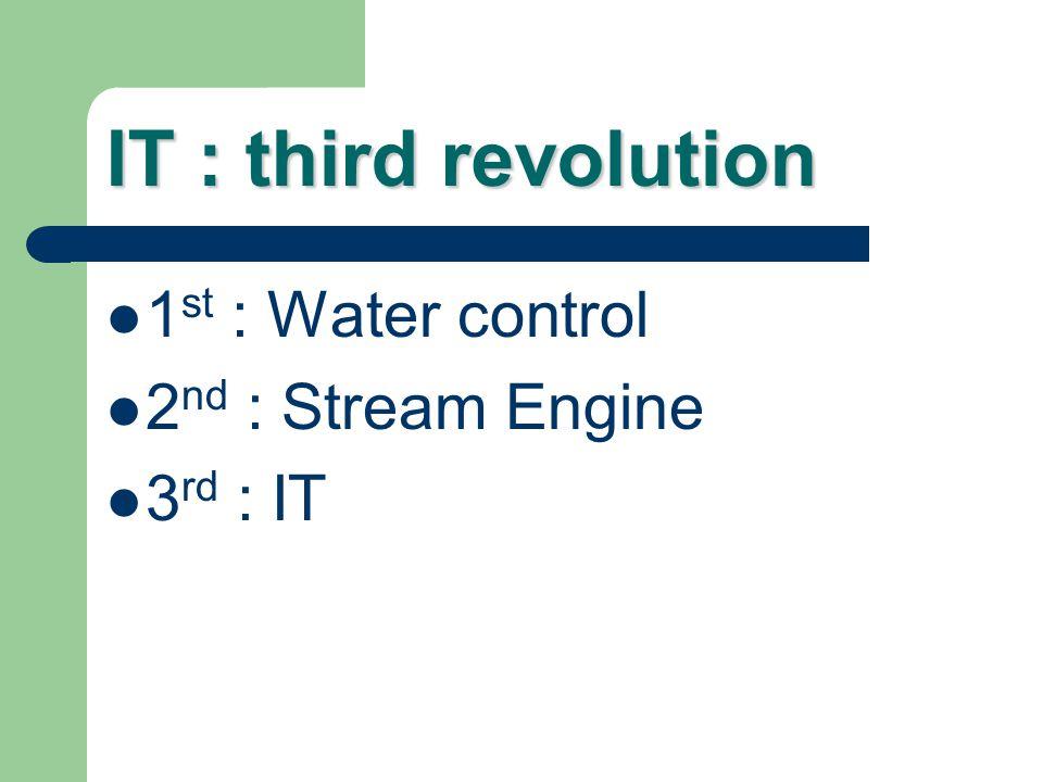 IT : third revolution 1 st : Water control 2 nd : Stream Engine 3 rd : IT
