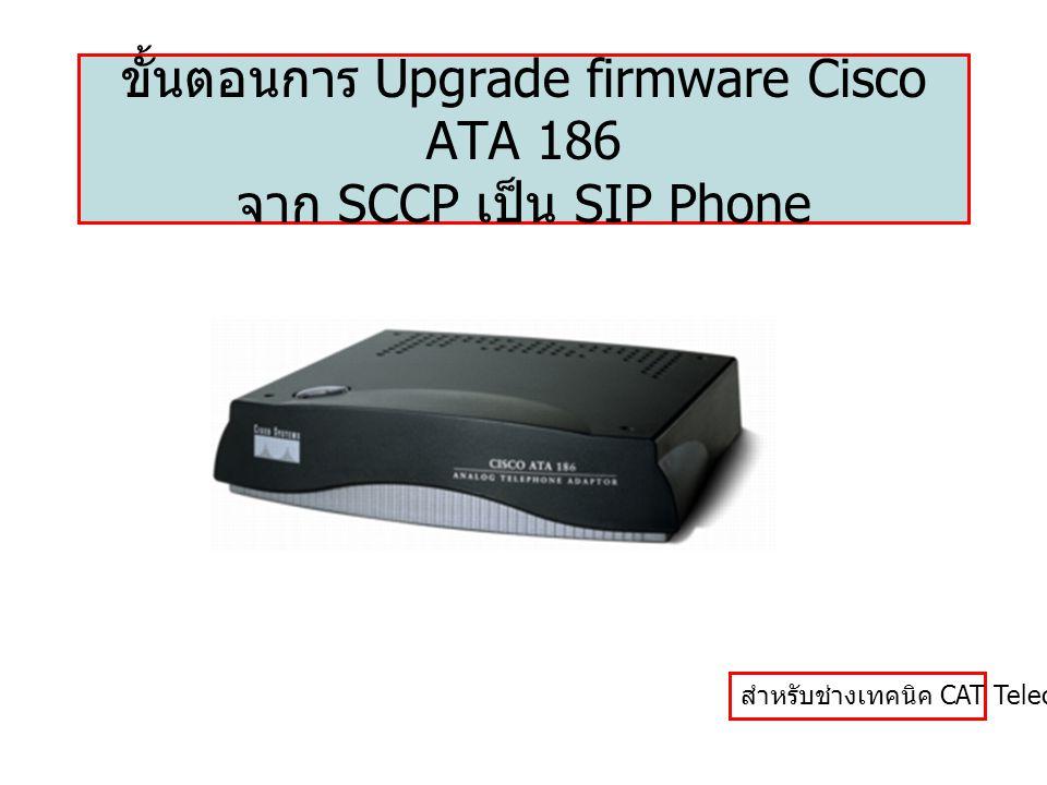 ขั้นตอนการ Upgrade firmware Cisco ATA 186 จาก SCCP เป็น SIP Phone สำหรับช่างเทคนิค CAT Telecom