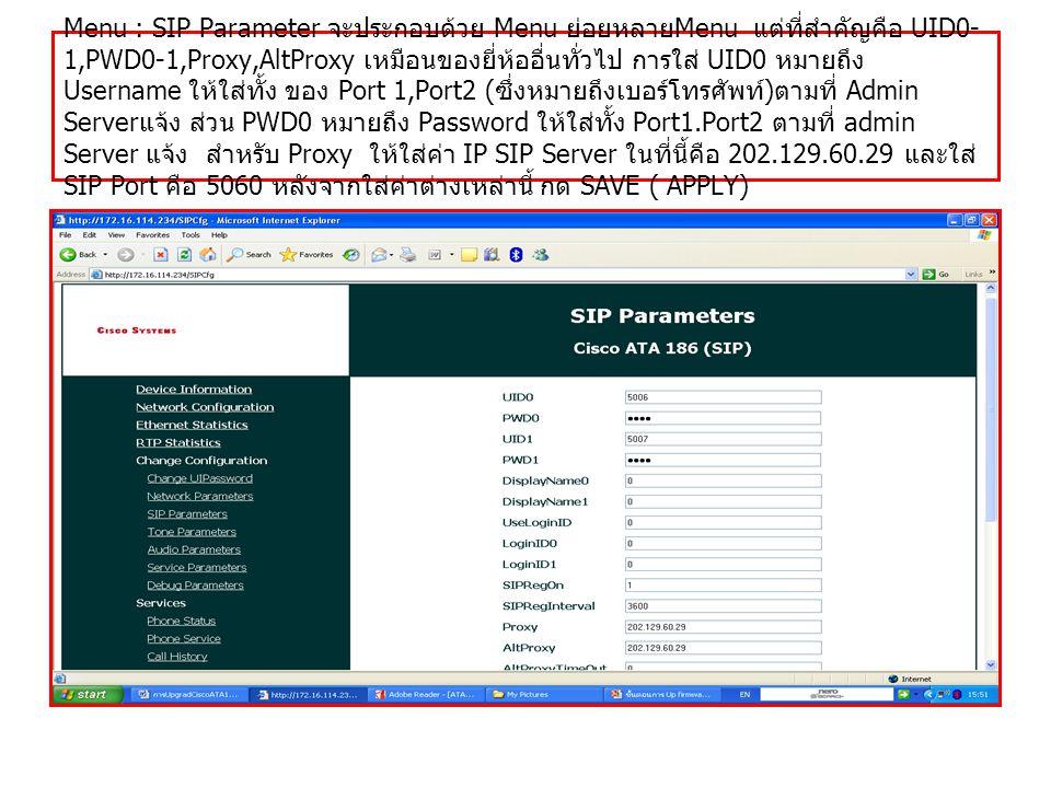 Menu : SIP Parameter จะประกอบด้วย Menu ย่อยหลาย Menu แต่ที่สำคัญคือ UID0- 1,PWD0-1,Proxy,AltProxy เหมือนของยี่ห้ออื่นทั่วไป การใส่ UID0 หมายถึง Userna