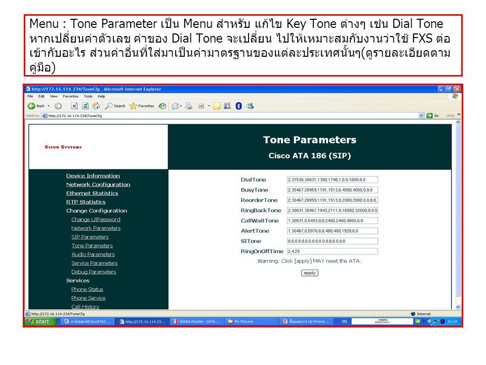 Menu : Tone Parameter เป็น Menu สำหรับ แก้ไข Key Tone ต่างๆ เช่น Dial Tone หากเปลี่ยนค่าตัวเลข ค่าของ Dial Tone จะเปลี่ยน ไปให้เหมาะสมกับงานว่าใช้ FXS ต่อ เข้ากับอะไร ส่วนค่าอื่นที่ใส่มาเป็นค่ามาตรฐานของแต่ละประเทศนั้นๆ ( ดูรายละเอียดตาม คู่มือ )