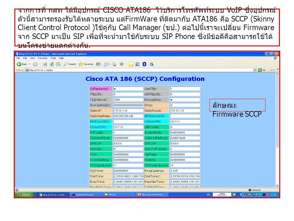จากการที่ กสท ได้มีอุปกรณ์ CISCO ATA186 ไว้บริการโทรศัพท์ระบบ VoIP ซึ่งอุปกรณ์ ตัวนี้สามารถรองรับได้หลายระบบ แต่ FirmWare ที่ติดมากับ ATA186 คือ SCCP (Skinny Client Control Protocol ) ใช้คู่กับ Call Manager ( ขป.) ต่อไปนี้เราจะเปลี่ยน Firmware จาก SCCP มาเป็น SIP เพื่อที่จะนำมาใช้กับระบบ SIP Phone ซึ่งมีข้อดีคือสามารถใช้ได้ บนโครงข่ายแตกต่างกัน.